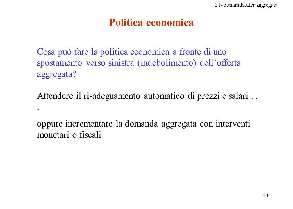 31- domandaoffertaggregata 60 Cosa può fare la politica economica a fronte di uno spostamento verso sinistra (indebolimento) dellofferta aggregata.