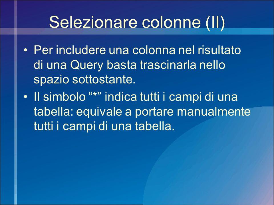 Selezionare colonne (II) Per includere una colonna nel risultato di una Query basta trascinarla nello spazio sottostante. Il simbolo * indica tutti i