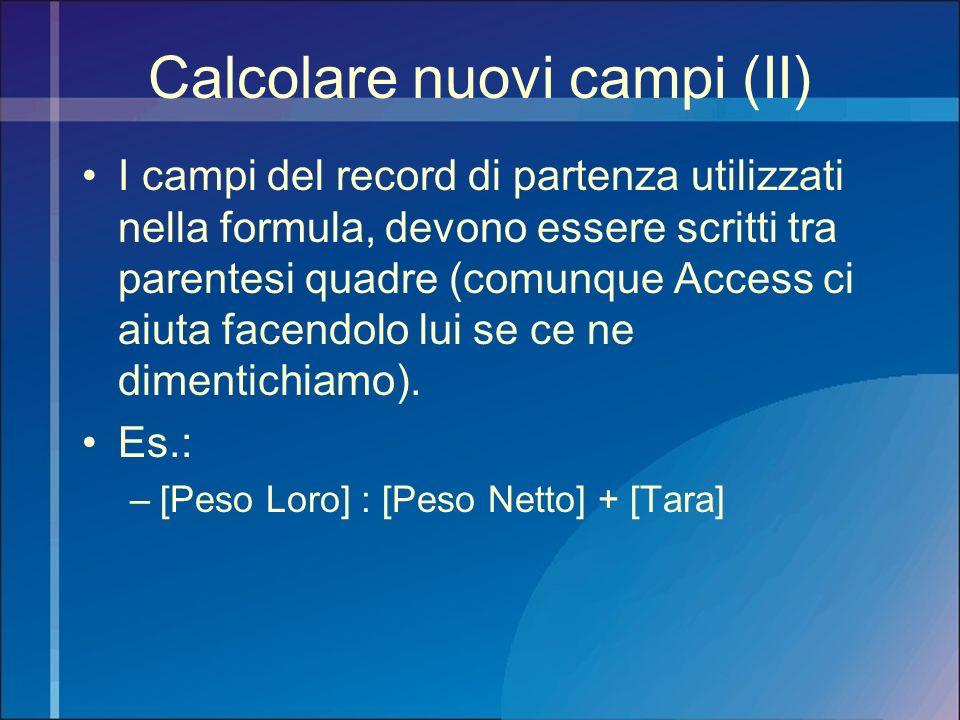 Calcolare nuovi campi (II) I campi del record di partenza utilizzati nella formula, devono essere scritti tra parentesi quadre (comunque Access ci aiu