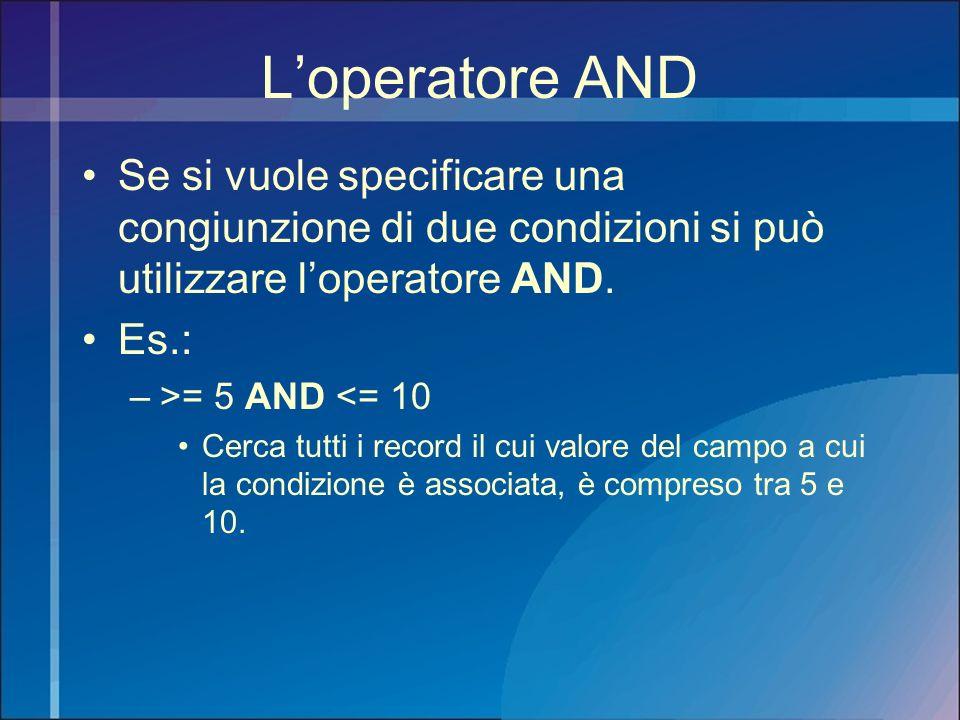 Loperatore AND Se si vuole specificare una congiunzione di due condizioni si può utilizzare loperatore AND. Es.: –>= 5 AND <= 10 Cerca tutti i record