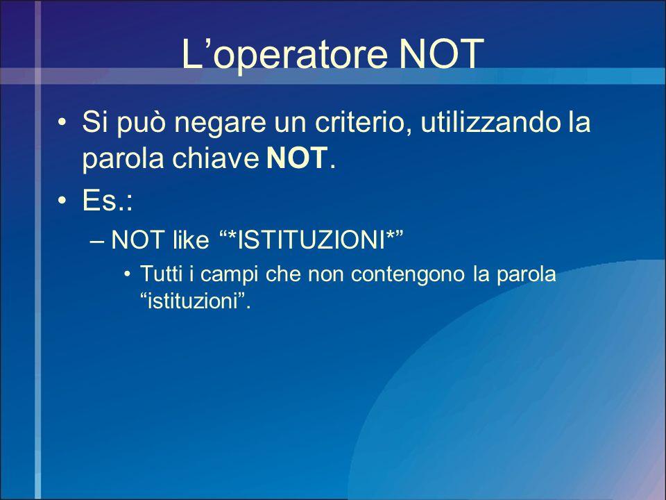 Loperatore NOT Si può negare un criterio, utilizzando la parola chiave NOT. Es.: –NOT like *ISTITUZIONI* Tutti i campi che non contengono la parola is