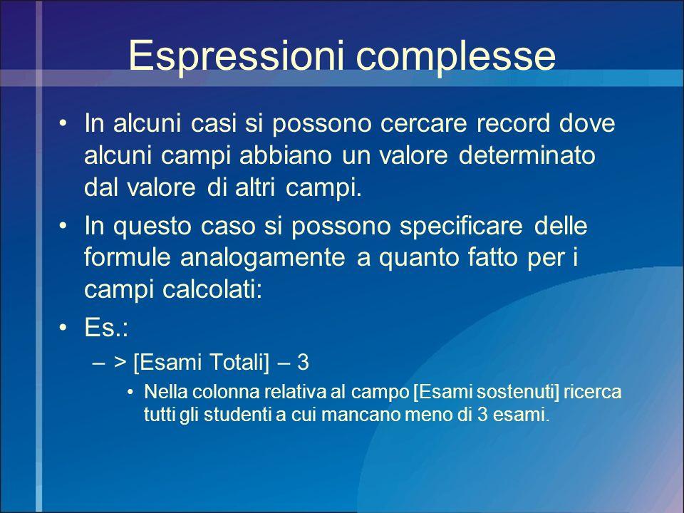 Espressioni complesse In alcuni casi si possono cercare record dove alcuni campi abbiano un valore determinato dal valore di altri campi. In questo ca