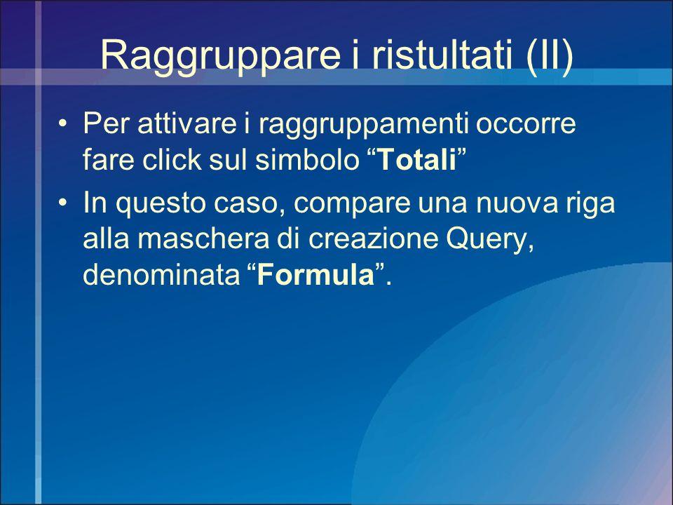 Raggruppare i ristultati (II) Per attivare i raggruppamenti occorre fare click sul simbolo Totali In questo caso, compare una nuova riga alla maschera