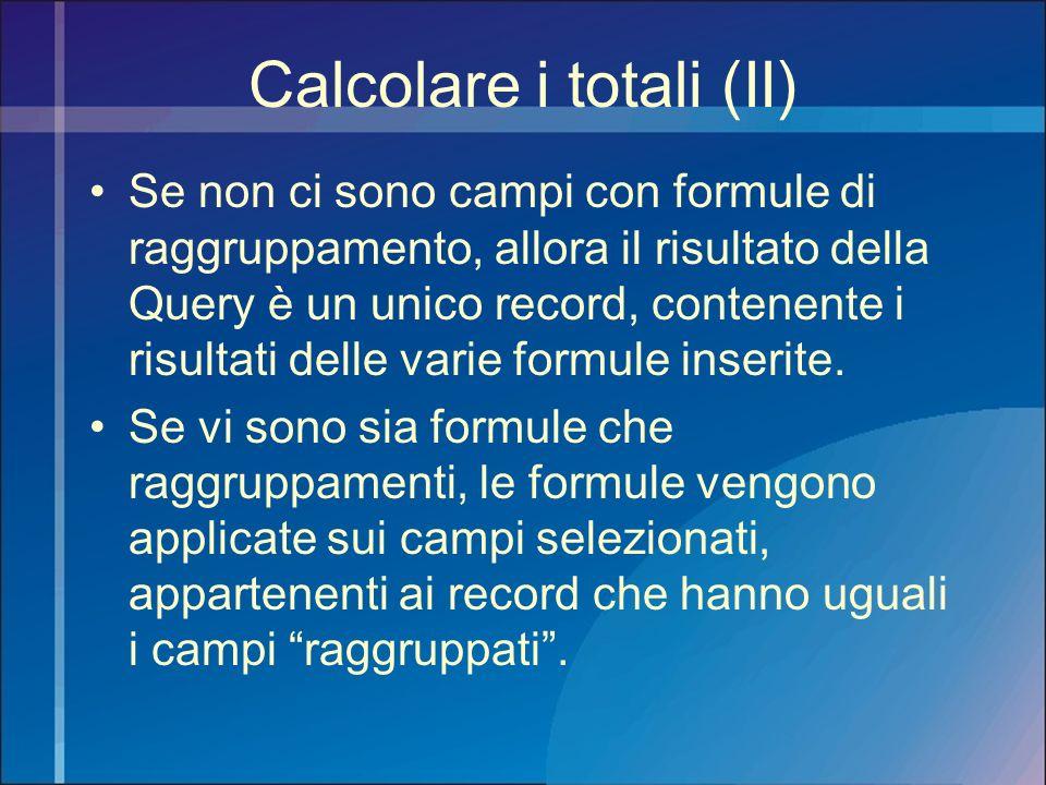 Calcolare i totali (II) Se non ci sono campi con formule di raggruppamento, allora il risultato della Query è un unico record, contenente i risultati