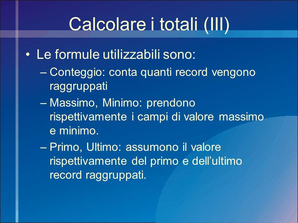 Calcolare i totali (III) Le formule utilizzabili sono: –Conteggio: conta quanti record vengono raggruppati –Massimo, Minimo: prendono rispettivamente