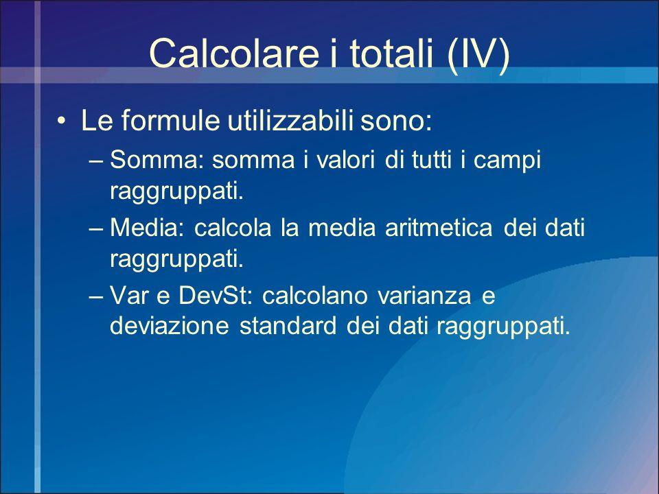 Calcolare i totali (IV) Le formule utilizzabili sono: –Somma: somma i valori di tutti i campi raggruppati. –Media: calcola la media aritmetica dei dat