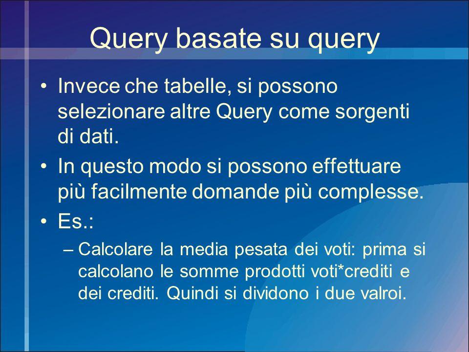 Query basate su query Invece che tabelle, si possono selezionare altre Query come sorgenti di dati. In questo modo si possono effettuare più facilment