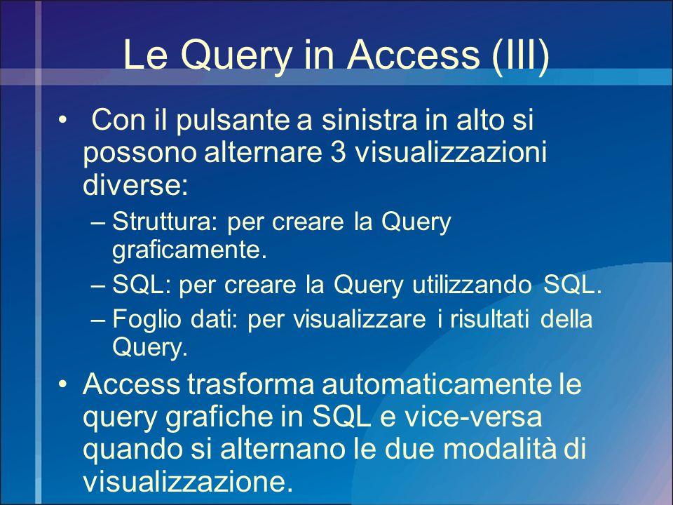 Le Query in Access (III) Con il pulsante a sinistra in alto si possono alternare 3 visualizzazioni diverse: –Struttura: per creare la Query graficamen