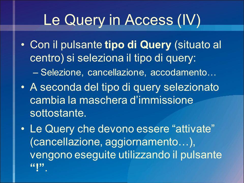 Le Query in Access (IV) Con il pulsante tipo di Query (situato al centro) si seleziona il tipo di query: –Selezione, cancellazione, accodamento… A sec