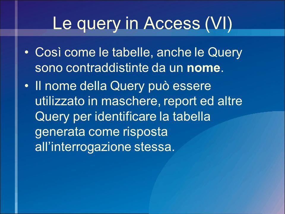 Le query in Access (VI) Così come le tabelle, anche le Query sono contraddistinte da un nome. Il nome della Query può essere utilizzato in maschere, r