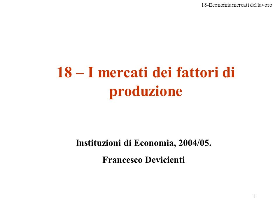 18-Economia mercati del lavoro 1 18 – I mercati dei fattori di produzione Instituzioni di Economia, 2004/05. Francesco Devicienti