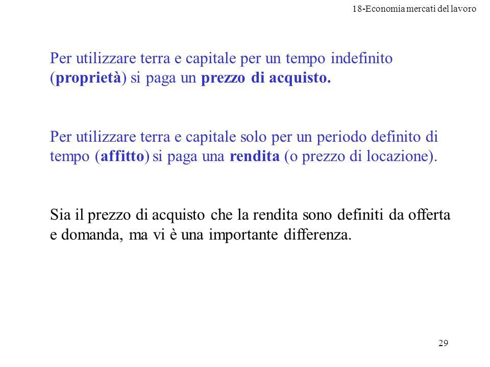 18-Economia mercati del lavoro 29 Per utilizzare terra e capitale per un tempo indefinito (proprietà) si paga un prezzo di acquisto. Per utilizzare te