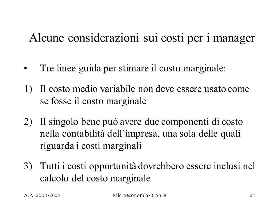 A.A. 2004-2005Microeconomia - Cap. 827 Alcune considerazioni sui costi per i manager Tre linee guida per stimare il costo marginale: 1)Il costo medio