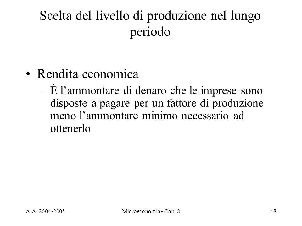 A.A. 2004-2005Microeconomia - Cap. 848 Scelta del livello di produzione nel lungo periodo Rendita economica – È lammontare di denaro che le imprese so