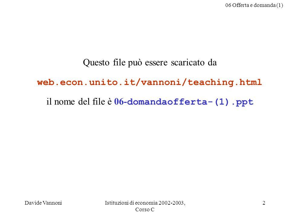 06 Offerta e domanda (1) Davide VannoniIstituzioni di economia 2002-2003, Corso C 2 Questo file può essere scaricato da web.econ.unito.it/vannoni/teaching.html il nome del file è 06- domandaofferta-(1).ppt