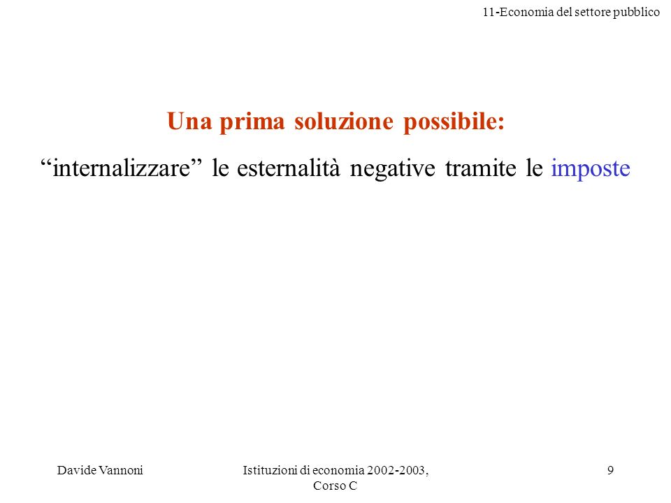 11-Economia del settore pubblico Davide VannoniIstituzioni di economia 2002-2003, Corso C 9 Una prima soluzione possibile: internalizzare le esternali