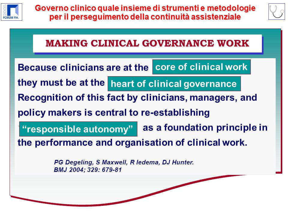 Governo clinico quale insieme di strumenti e metodologie per il perseguimento della continuità assistenziale MAKING CLINICAL GOVERNANCE WORK Because clinicians are at the they must be at the Recognition of this fact by clinicians, managers, and policy makers is central to re-establishing responsible autonomy as a foundation principle in the performance and organisation of clinical work.