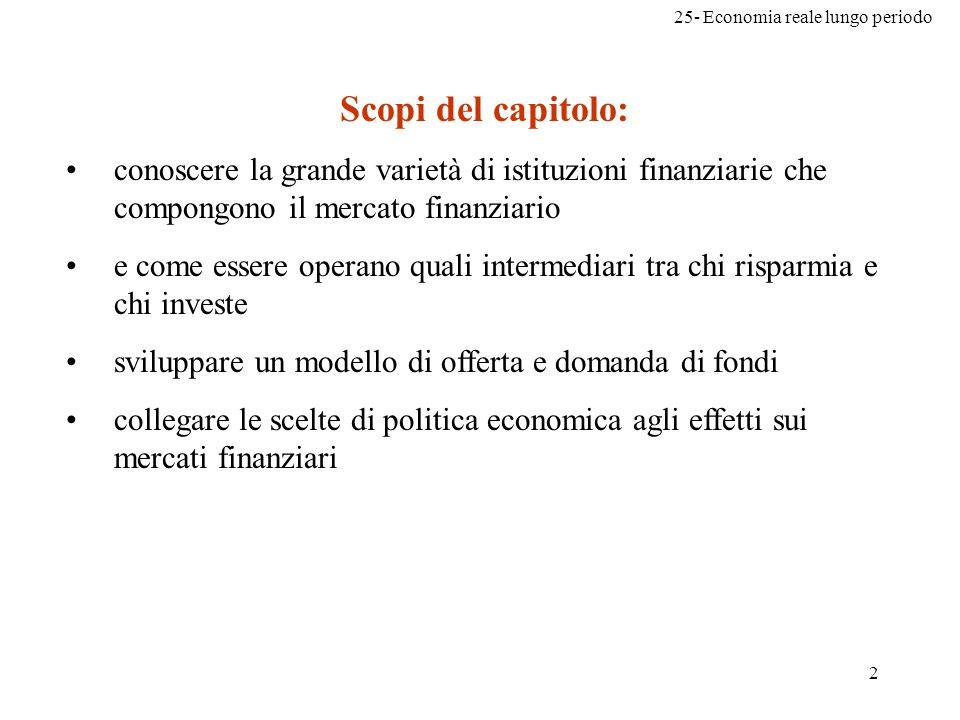 25- Economia reale lungo periodo 2 Scopi del capitolo: conoscere la grande varietà di istituzioni finanziarie che compongono il mercato finanziario e