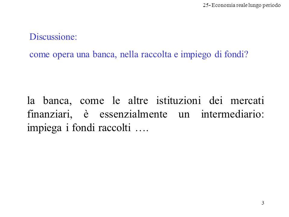 25- Economia reale lungo periodo 3 Discussione: come opera una banca, nella raccolta e impiego di fondi? la banca, come le altre istituzioni dei merca