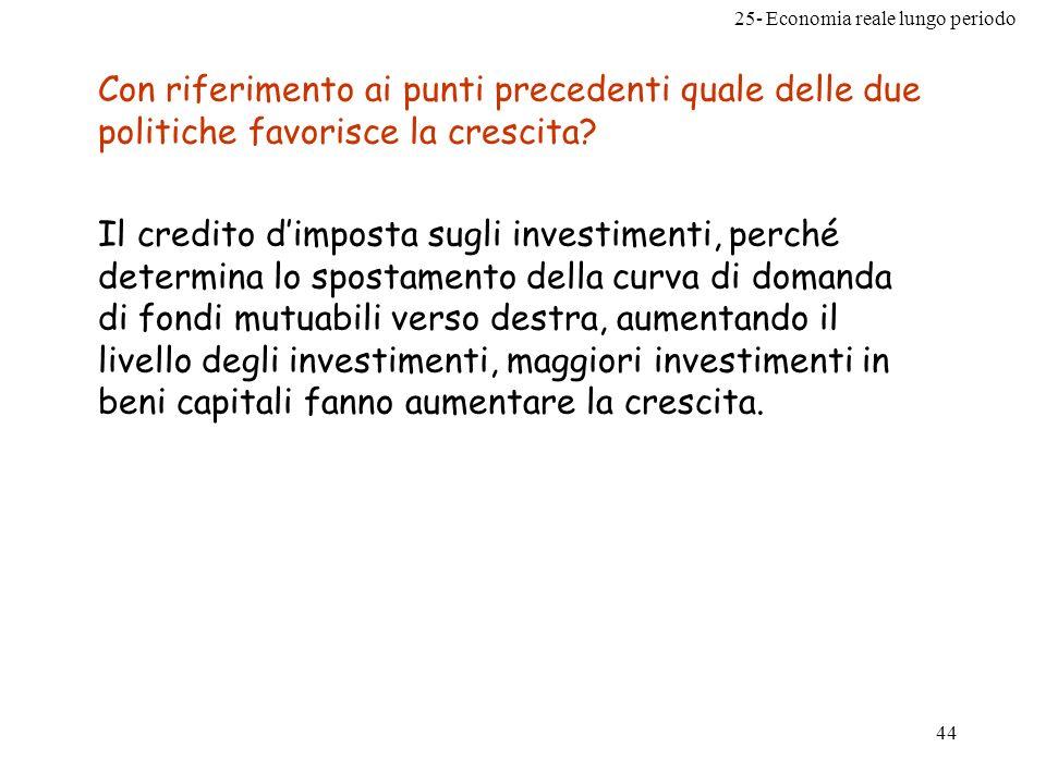 25- Economia reale lungo periodo 44 Con riferimento ai punti precedenti quale delle due politiche favorisce la crescita? Il credito dimposta sugli inv
