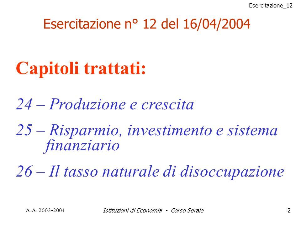 Esercitazione_12 A.A. 2003-2004Istituzioni di Economia - Corso Serale2 Esercitazione n° 12 del 16/04/2004 Capitoli trattati: 24 – Produzione e crescit