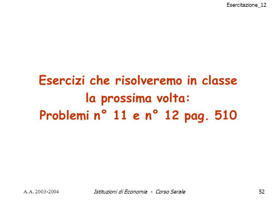 Esercitazione_12 A.A. 2003-2004Istituzioni di Economia - Corso Serale52 Esercizi che risolveremo in classe la prossima volta: Problemi n° 11 e n° 12 p