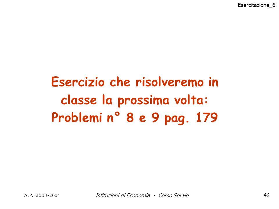 Esercitazione_6 A.A. 2003-2004Istituzioni di Economia - Corso Serale46 Esercizio che risolveremo in classe la prossima volta: Problemi n° 8 e 9 pag. 1