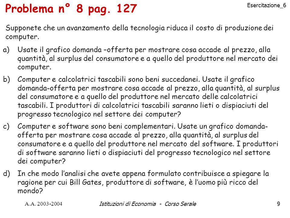 Esercitazione_6 A.A. 2003-2004Istituzioni di Economia - Corso Serale9 Problema n° 8 pag. 127 Supponete che un avanzamento della tecnologia riduca il c