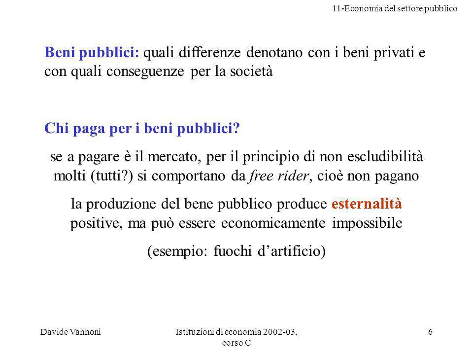 11-Economia del settore pubblico Davide VannoniIstituzioni di economia 2002-03, corso C 6 Beni pubblici: quali differenze denotano con i beni privati e con quali conseguenze per la società Chi paga per i beni pubblici.