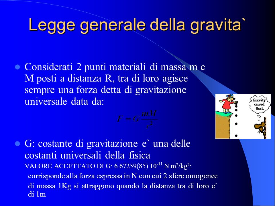 Legge generale della gravita` Considerati 2 punti materiali di massa m e M posti a distanza R, tra di loro agisce sempre una forza detta di gravitazio
