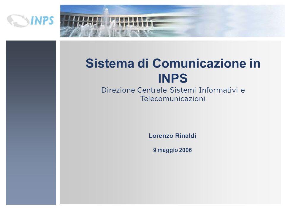 Sistema di Comunicazione in INPS Direzione Centrale Sistemi Informativi e Telecomunicazioni Lorenzo Rinaldi 9 maggio 2006