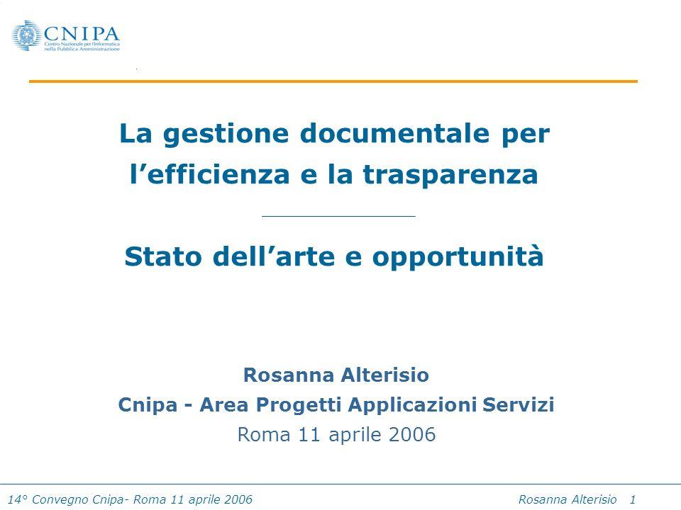14° Convegno Cnipa- Roma 11 aprile 2006 Rosanna Alterisio 1 La gestione documentale per lefficienza e la trasparenza Stato dellarte e opportunità Rosa
