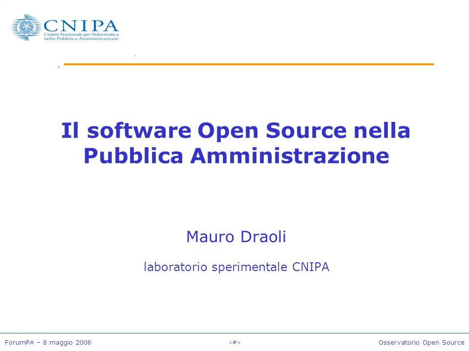 ForumPA – 8 maggio 2006#Osservatorio Open Source Il software Open Source nella Pubblica Amministrazione Mauro Draoli laboratorio sperimentale CNIPA