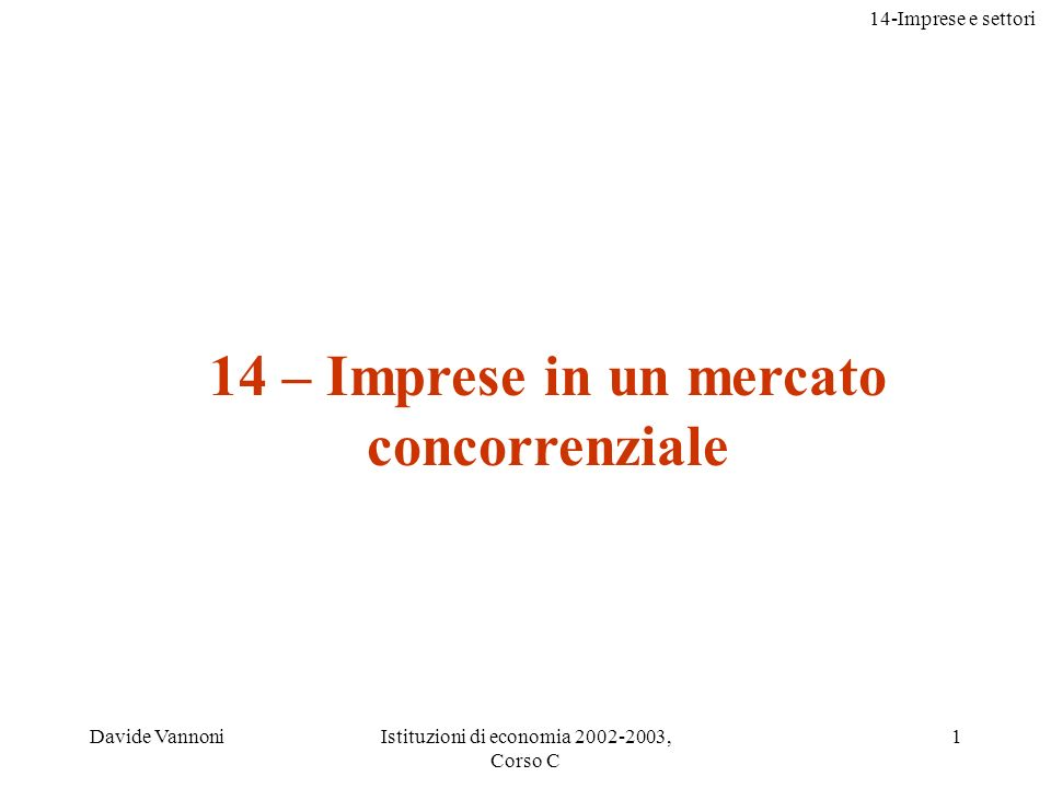 14-Imprese e settori Davide VannoniIstituzioni di economia 2002-2003, Corso C 1 14 – Imprese in un mercato concorrenziale