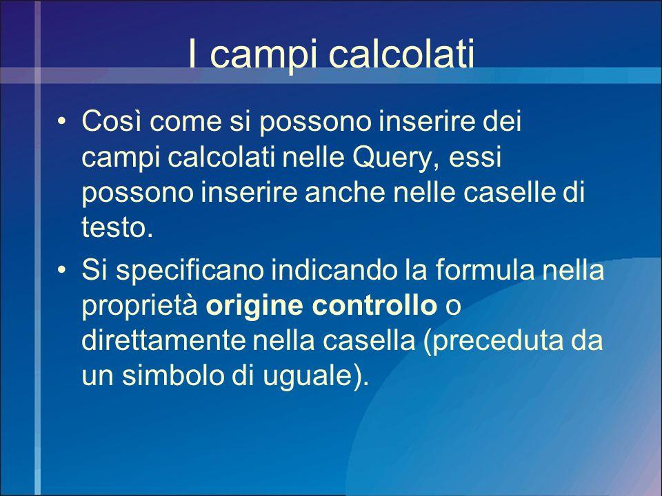 I campi calcolati Così come si possono inserire dei campi calcolati nelle Query, essi possono inserire anche nelle caselle di testo. Si specificano in