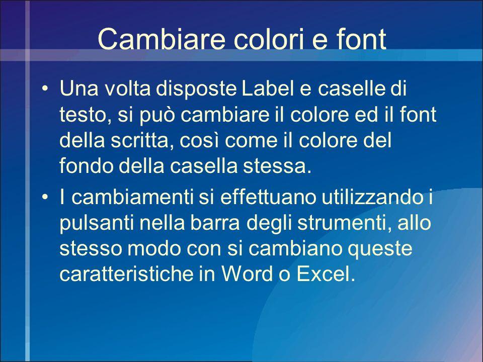 Cambiare colori e font Una volta disposte Label e caselle di testo, si può cambiare il colore ed il font della scritta, così come il colore del fondo