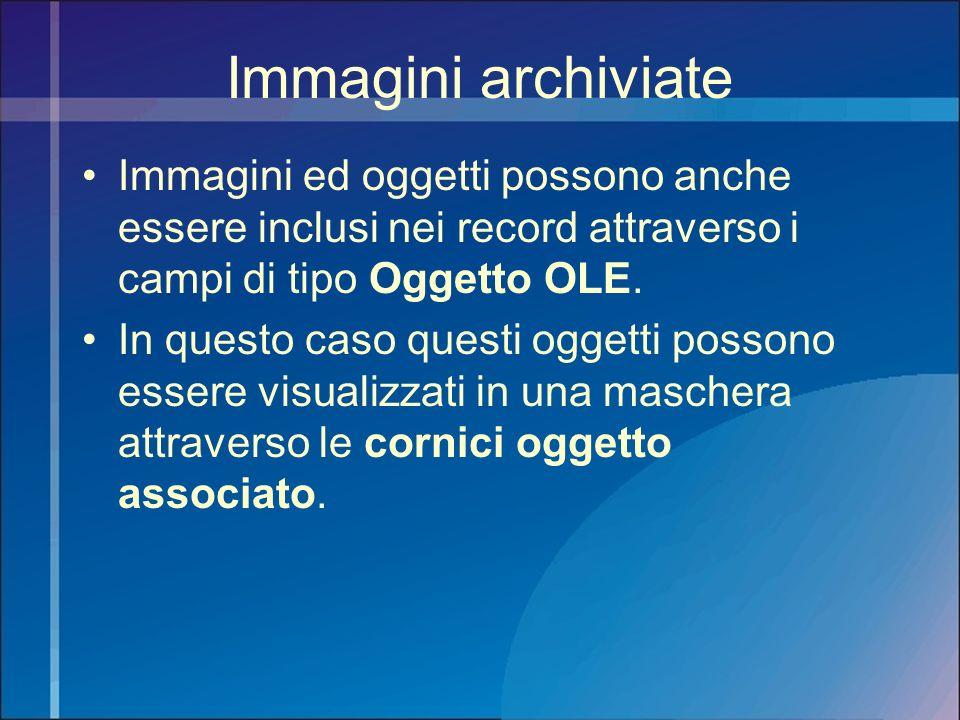 Immagini archiviate Immagini ed oggetti possono anche essere inclusi nei record attraverso i campi di tipo Oggetto OLE. In questo caso questi oggetti