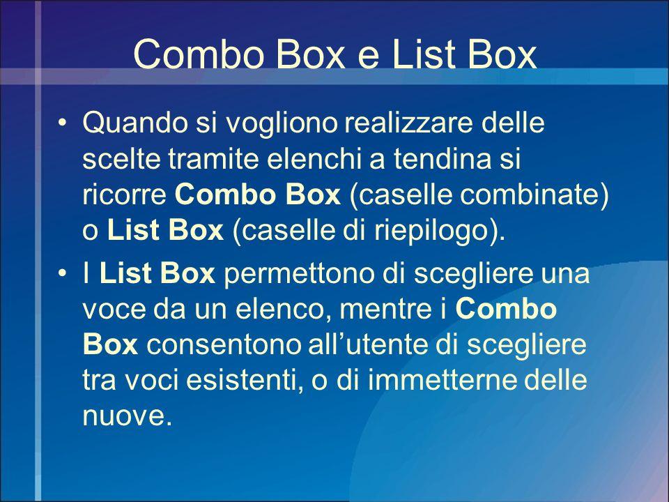 Combo Box e List Box Quando si vogliono realizzare delle scelte tramite elenchi a tendina si ricorre Combo Box (caselle combinate) o List Box (caselle