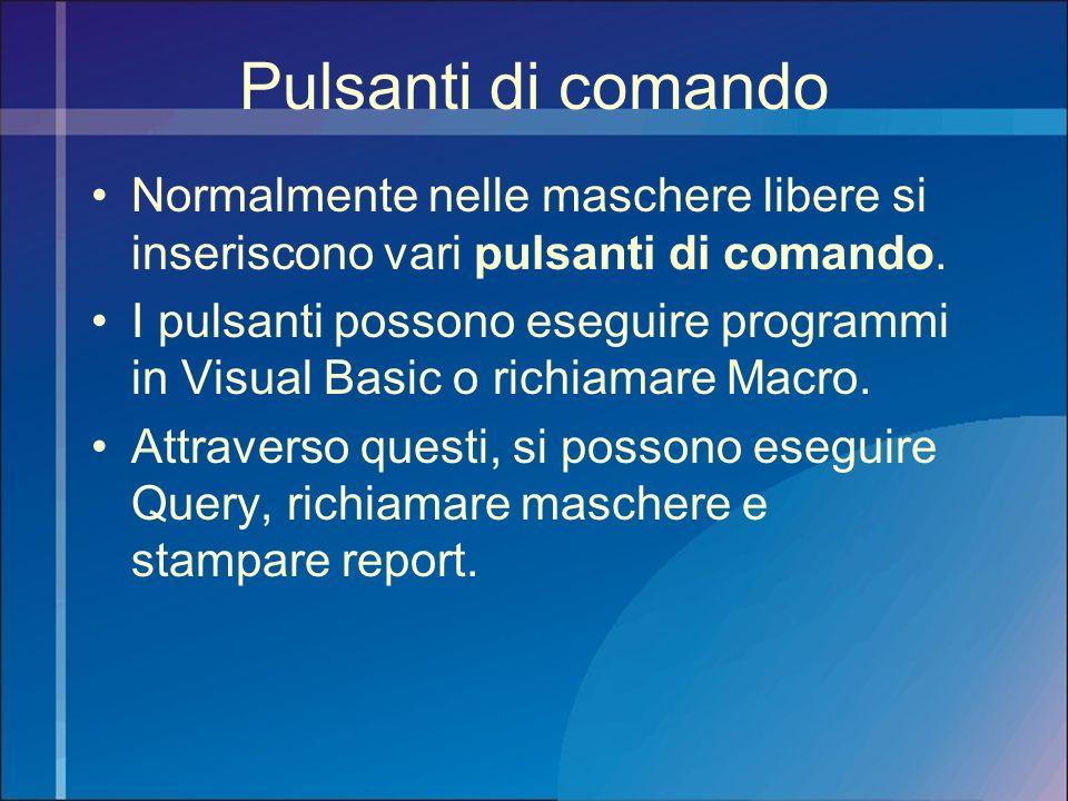 Pulsanti di comando Normalmente nelle maschere libere si inseriscono vari pulsanti di comando. I pulsanti possono eseguire programmi in Visual Basic o