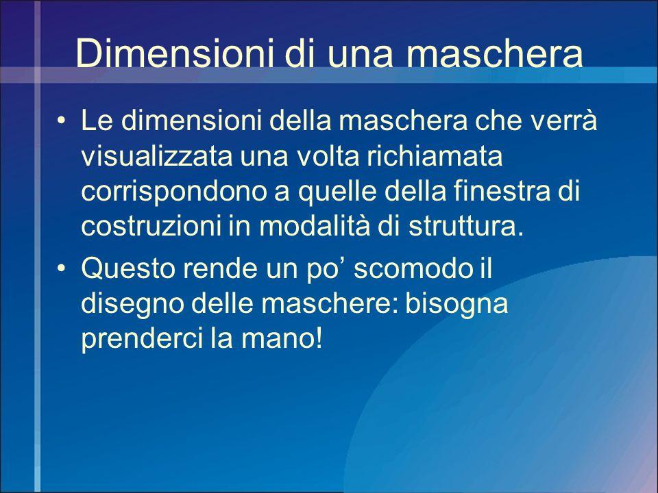 Dimensioni di una maschera Le dimensioni della maschera che verrà visualizzata una volta richiamata corrispondono a quelle della finestra di costruzio
