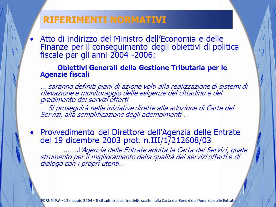 2 FORUM P.A.- 12 maggio 2004 - Il cittadino al centro delle scelte nella Carta dei Servizi dellAgenzia delle Entrate RIFERIMENTI NORMATIVI Atto di indirizzo del Ministro dellEconomia e delle Finanze per il conseguimento degli obiettivi di politica fiscale per gli anni 2004 -2006: Obiettivi Generali della Gestione Tributaria per le Agenzie fiscali … saranno definiti piani di azione volti alla realizzazione di sistemi di rilevazione e monitoraggio delle esigenze del cittadino e del gradimento dei servizi offerti … Si proseguirà nelle iniziative dirette alla adozione di Carte dei Servizi, alla semplificazione degli adempimenti … Provvedimento del Direttore dellAgenzia delle Entrate del 19 dicembre 2003 prot.
