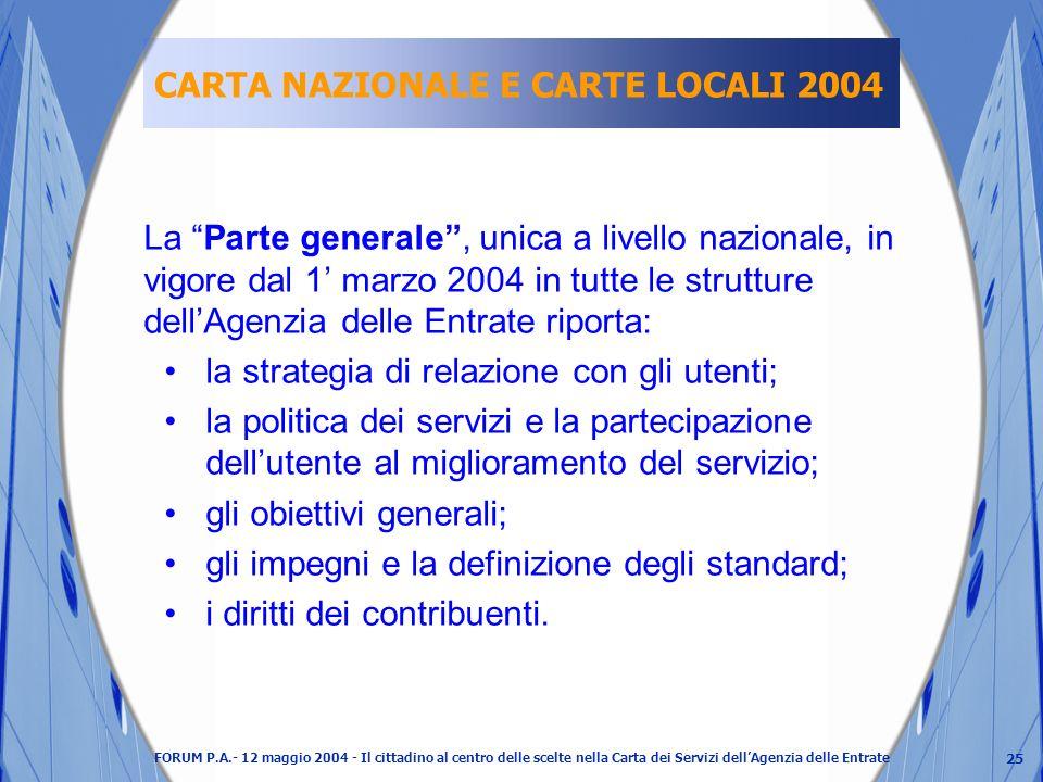 25 FORUM P.A.- 12 maggio 2004 - Il cittadino al centro delle scelte nella Carta dei Servizi dellAgenzia delle Entrate CARTA NAZIONALE E CARTE LOCALI 2004 La Parte generale, unica a livello nazionale, in vigore dal 1 marzo 2004 in tutte le strutture dellAgenzia delle Entrate riporta: la strategia di relazione con gli utenti; la politica dei servizi e la partecipazione dellutente al miglioramento del servizio; gli obiettivi generali; gli impegni e la definizione degli standard; i diritti dei contribuenti.