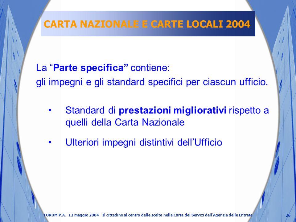 26 FORUM P.A.- 12 maggio 2004 - Il cittadino al centro delle scelte nella Carta dei Servizi dellAgenzia delle Entrate CARTA NAZIONALE E CARTE LOCALI 2004 La Parte specifica contiene: gli impegni e gli standard specifici per ciascun ufficio.