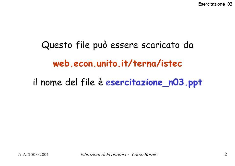 Esercitazione_03 A.A. 2003-2004Istituzioni di Economia - Corso Serale2 Questo file può essere scaricato da web.econ.unito.it/terna/istec il nome del f