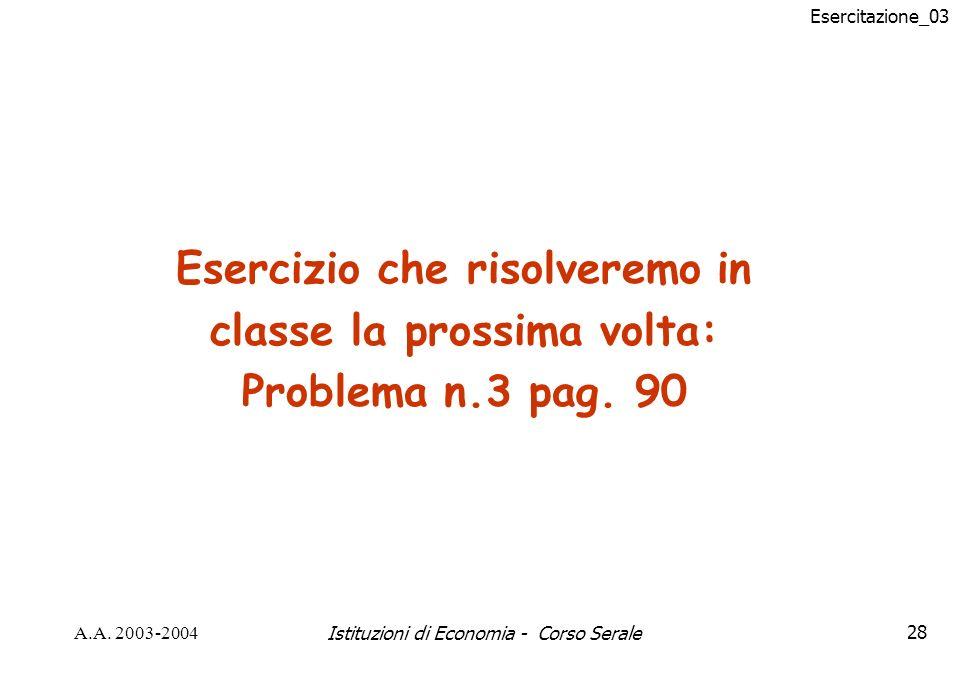 Esercitazione_03 A.A. 2003-2004Istituzioni di Economia - Corso Serale28 Esercizio che risolveremo in classe la prossima volta: Problema n.3 pag. 90