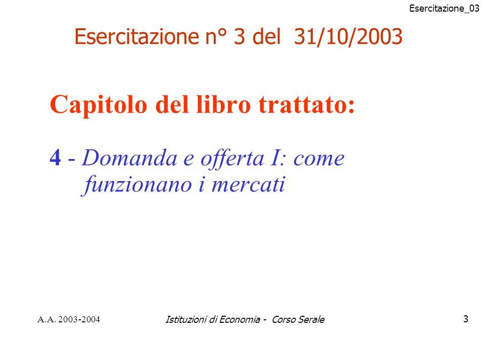 Esercitazione_03 A.A. 2003-2004Istituzioni di Economia - Corso Serale3 Capitolo del libro trattato: 4 - Domanda e offerta I: come funzionano i mercati