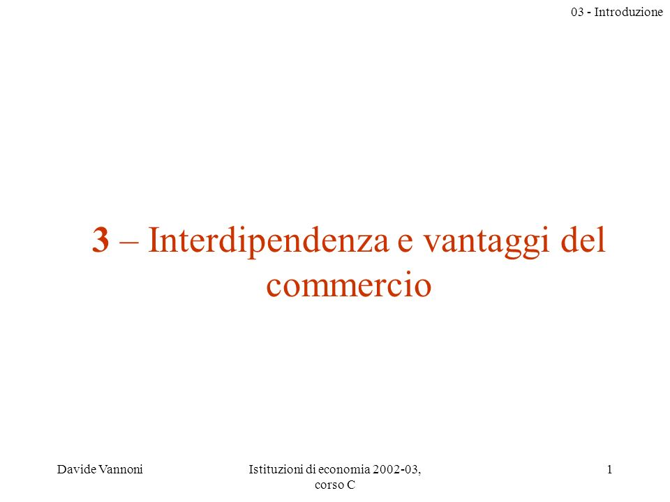03 - Introduzione Davide VannoniIstituzioni di economia 2002-03, corso C 1 3 – Interdipendenza e vantaggi del commercio