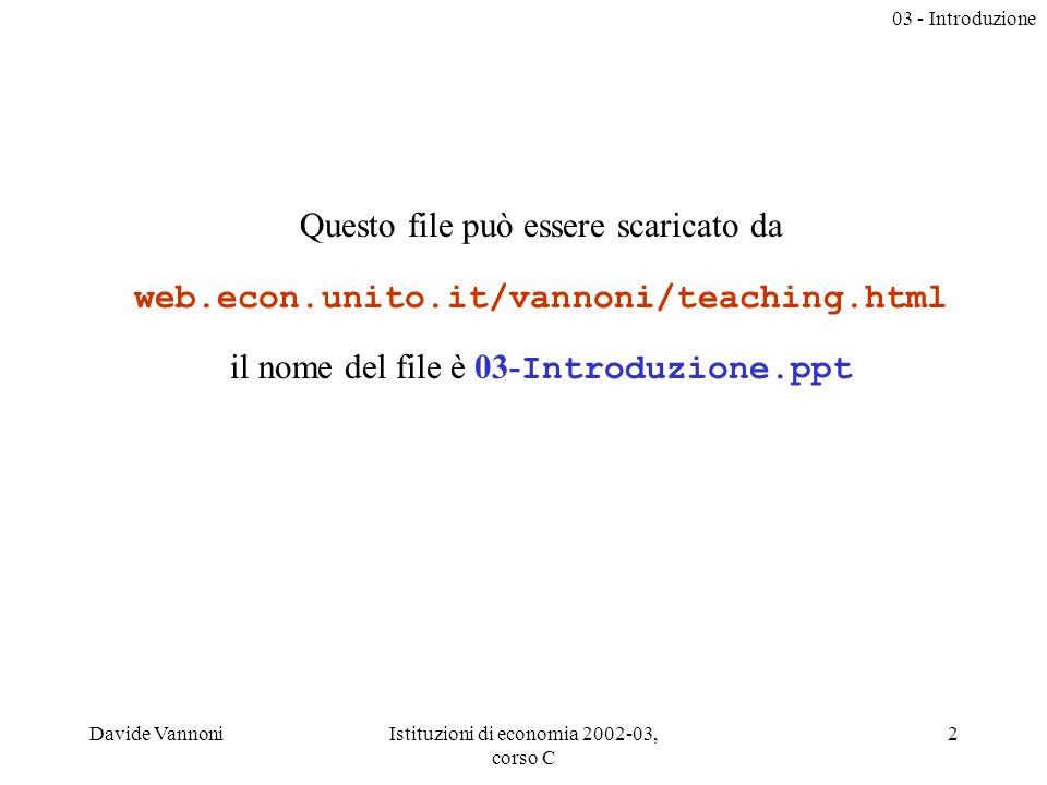 03 - Introduzione Davide VannoniIstituzioni di economia 2002-03, corso C 2 Questo file può essere scaricato da web.econ.unito.it/vannoni/teaching.html il nome del file è 03- Introduzione.ppt
