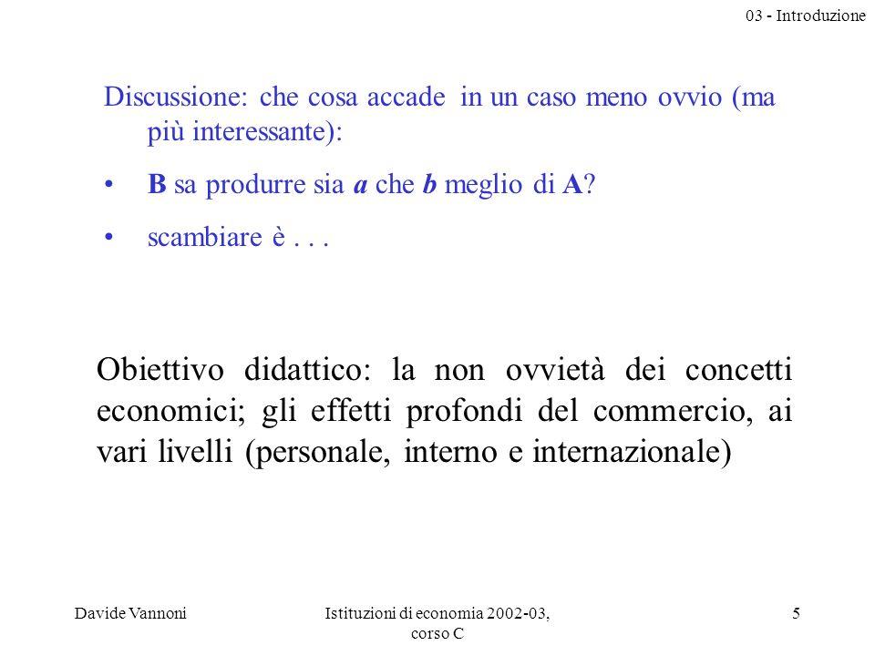 03 - Introduzione Davide VannoniIstituzioni di economia 2002-03, corso C 5 Discussione: che cosa accade in un caso meno ovvio (ma più interessante): B sa produrre sia a che b meglio di A.