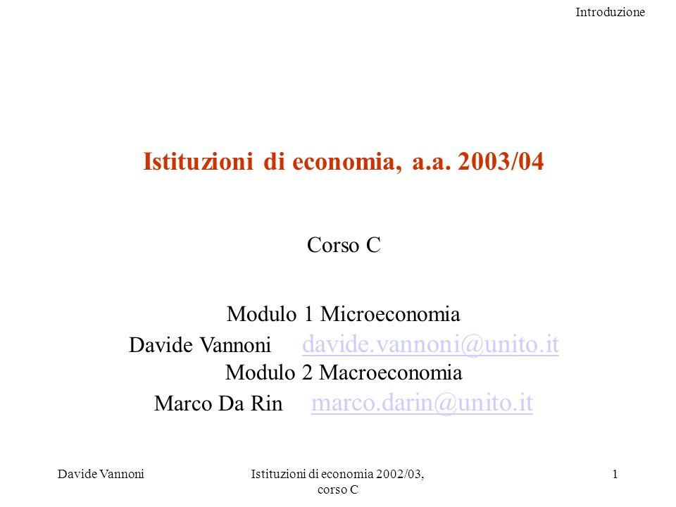 Introduzione Davide VannoniIstituzioni di economia 2002/03, corso C 2 Dotare gli studenti della padronanza di semplici strumenti (logici, formali e grafici) utili per la descrizione e la comprensione dei fenomeni economici Manifesto del corso